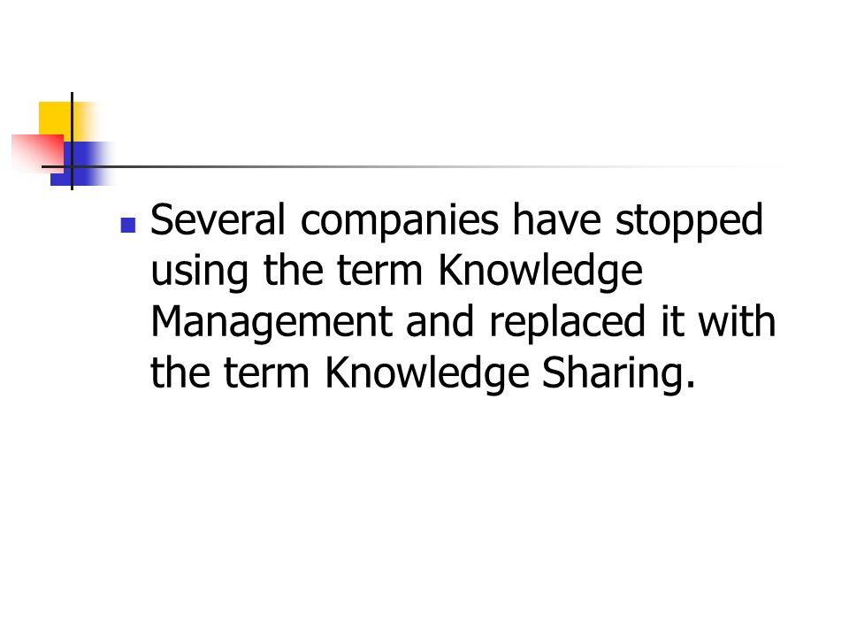 Several companies have stopped using the term Knowledge Management and replaced it with the term Knowledge Sharing.