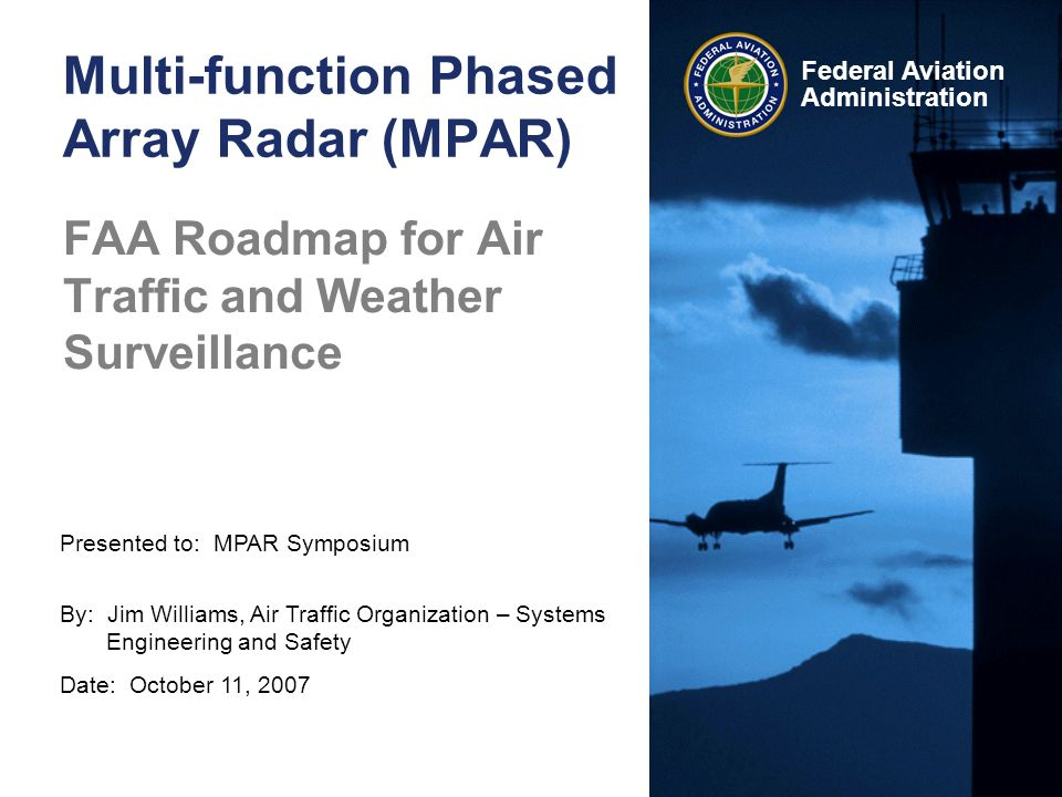 Presented to: MPAR Symposium By: Jim Williams, Air Traffic Organization – Systems Engineering and Safety Date: October 11, 2007 Federal Aviation Administration Multi-function Phased Array Radar (MPAR) FAA Roadmap for Air Traffic and Weather Surveillance