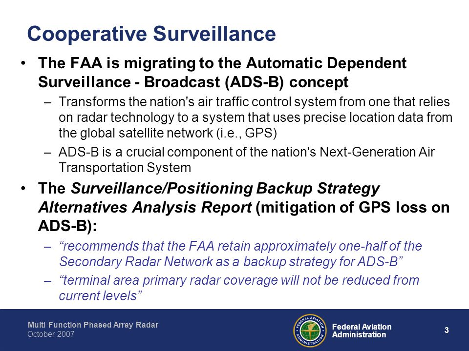 Multi Function Phased Array Radar 3 Federal Aviation Administration October 2007 Cooperative Surveillance The FAA is migrating to the Automatic Dependent Surveillance - Broadcast (ADS-B) concept –Transforms the nation s air traffic control system from one that relies on radar technology to a system that uses precise location data from the global satellite network (i.e., GPS) –ADS-B is a crucial component of the nation s Next-Generation Air Transportation System The Surveillance/Positioning Backup Strategy Alternatives Analysis Report (mitigation of GPS loss on ADS-B): – recommends that the FAA retain approximately one-half of the Secondary Radar Network as a backup strategy for ADS-B – terminal area primary radar coverage will not be reduced from current levels
