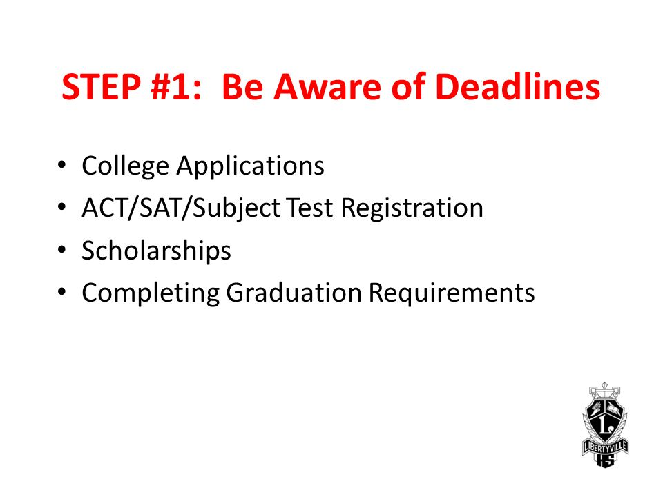 STEP #1: Be Aware of Deadlines College Applications ACT/SAT/Subject Test Registration Scholarships Completing Graduation Requirements