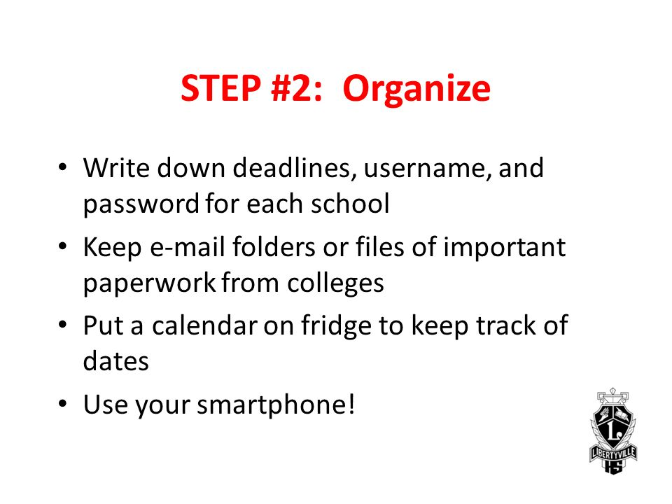 STEP #2: Organize Write down deadlines, username, and password for each school Keep e-mail folders or files of important paperwork from colleges Put a calendar on fridge to keep track of dates Use your smartphone!