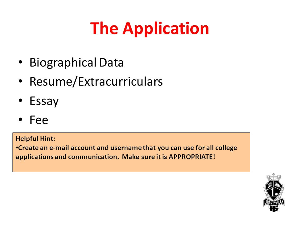 The Application Biographical Data Resume/Extracurriculars Essay Fee Helpful Hint: Create an e-mail account and username that you can use for all college applications and communication.