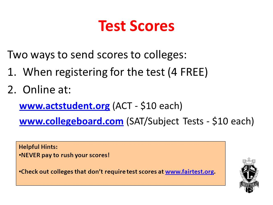 Test Scores Two ways to send scores to colleges: 1.When registering for the test (4 FREE) 2.Online at: www.actstudent.orgwww.actstudent.org (ACT - $10 each) www.collegeboard.comwww.collegeboard.com (SAT/Subject Tests - $10 each) Helpful Hints: NEVER pay to rush your scores.