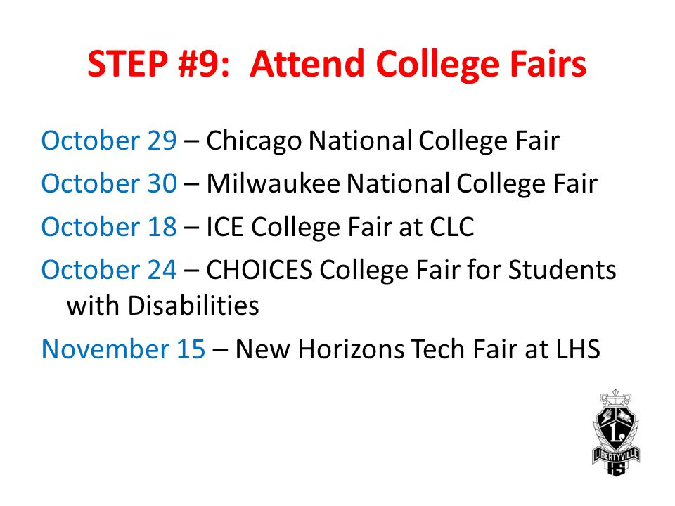 STEP #9: Attend College Fairs October 29 – Chicago National College Fair October 30 – Milwaukee National College Fair October 18 – ICE College Fair at CLC October 24 – CHOICES College Fair for Students with Disabilities November 15 – New Horizons Tech Fair at LHS