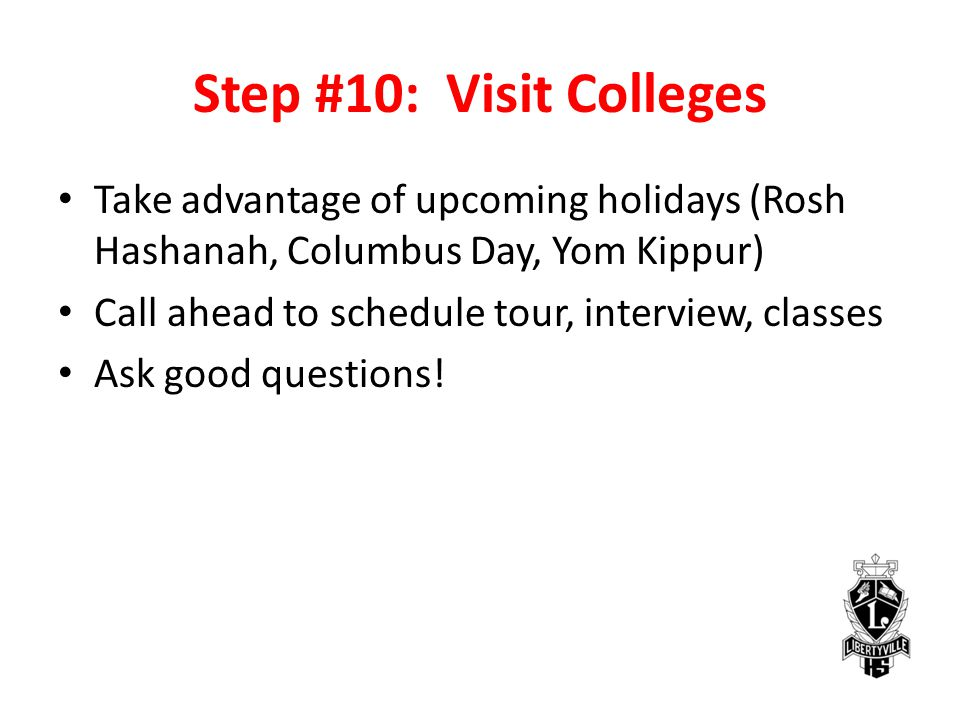 Step #10: Visit Colleges Take advantage of upcoming holidays (Rosh Hashanah, Columbus Day, Yom Kippur) Call ahead to schedule tour, interview, classes Ask good questions!
