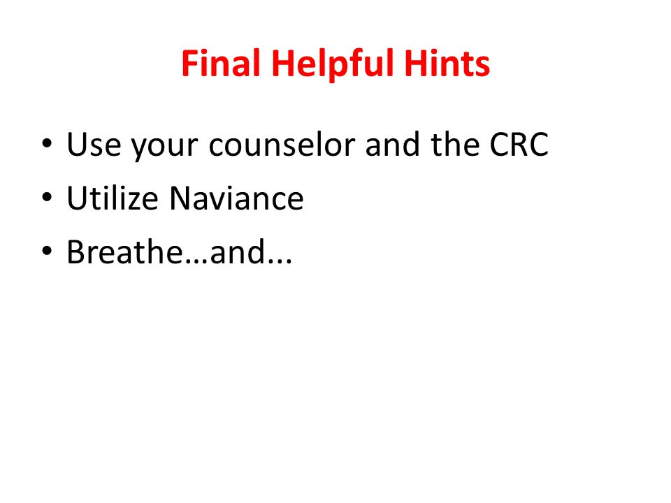 Final Helpful Hints Use your counselor and the CRC Utilize Naviance Breathe…and...