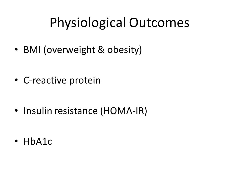 Physiological Outcomes BMI (overweight & obesity) C-reactive protein Insulin resistance (HOMA-IR) HbA1c