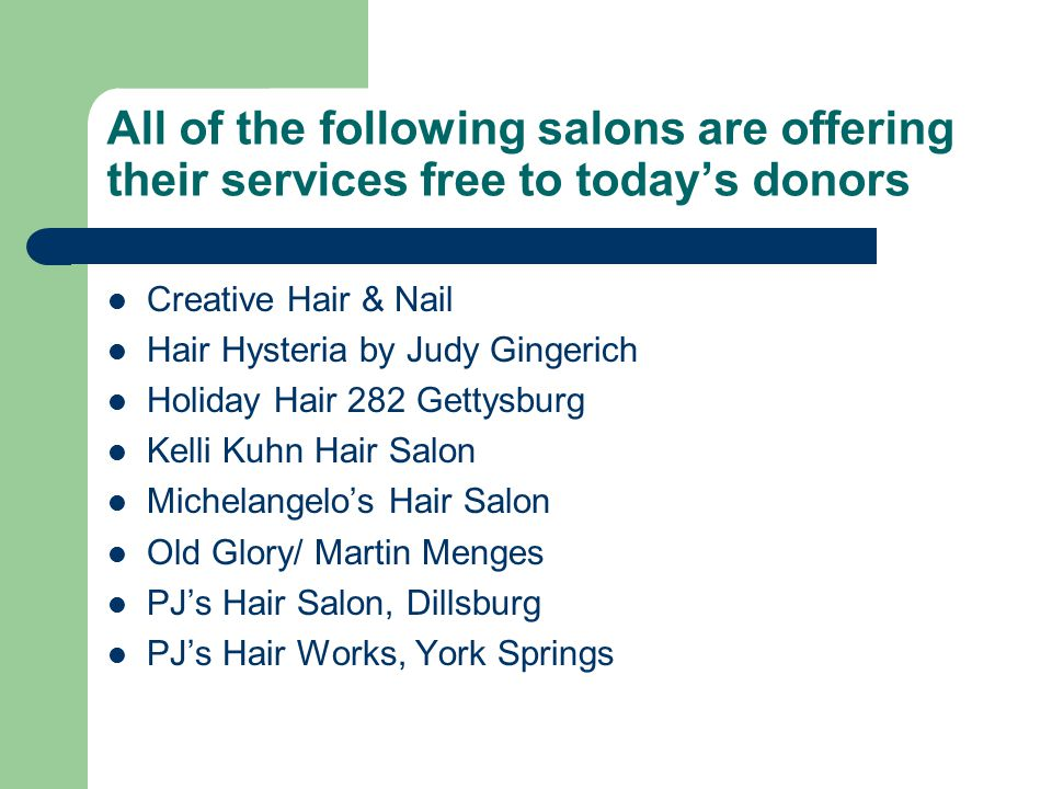All of the following salons are offering their services free to today's donors Creative Hair & Nail Hair Hysteria by Judy Gingerich Holiday Hair 282 G