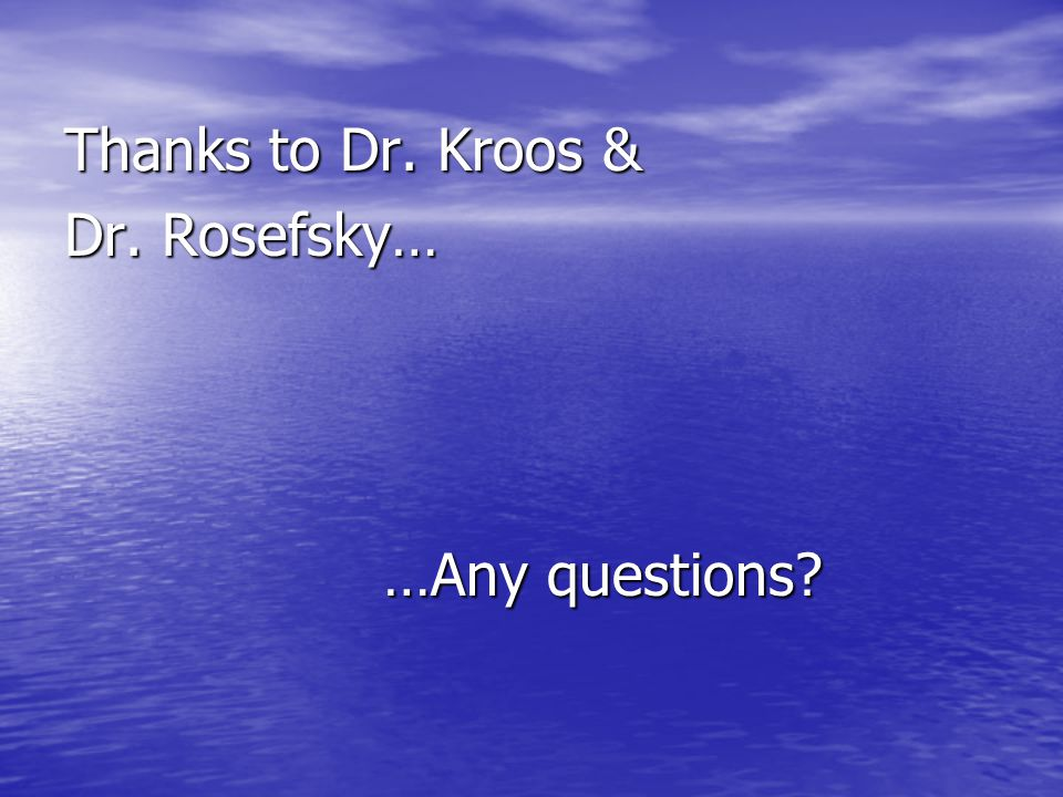 Thanks to Dr. Kroos & Dr. Rosefsky… …Any questions