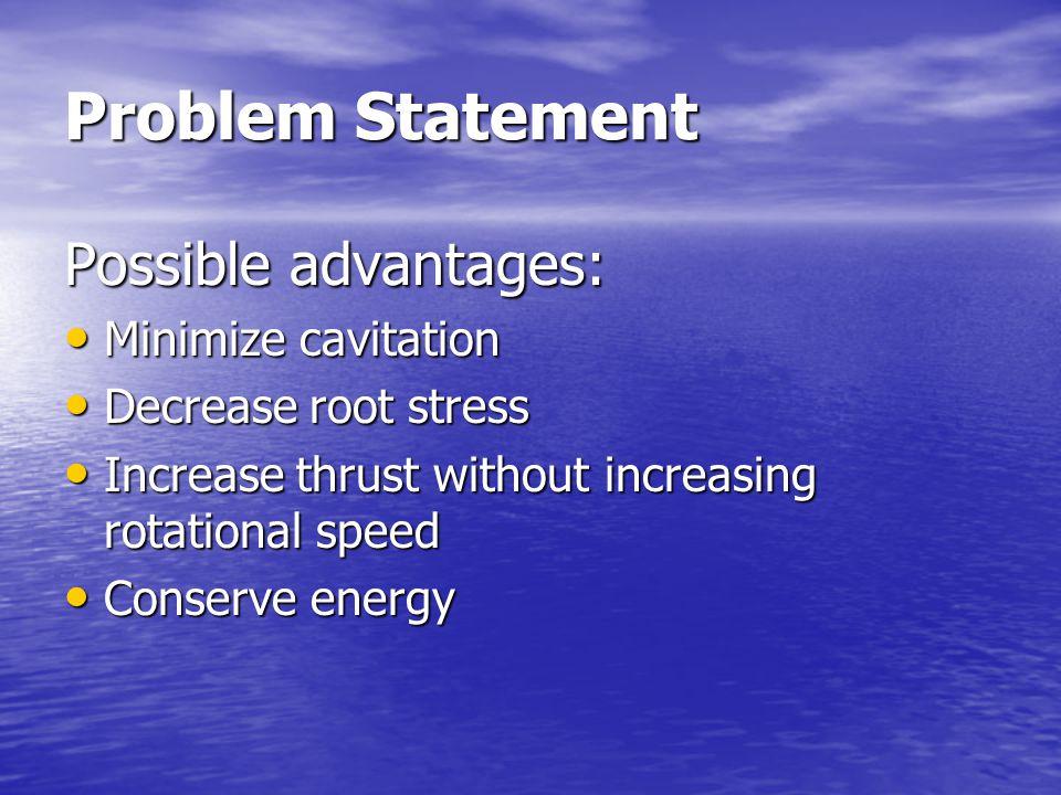 Problem Statement Possible advantages: Minimize cavitation Minimize cavitation Decrease root stress Decrease root stress Increase thrust without increasing rotational speed Increase thrust without increasing rotational speed Conserve energy Conserve energy