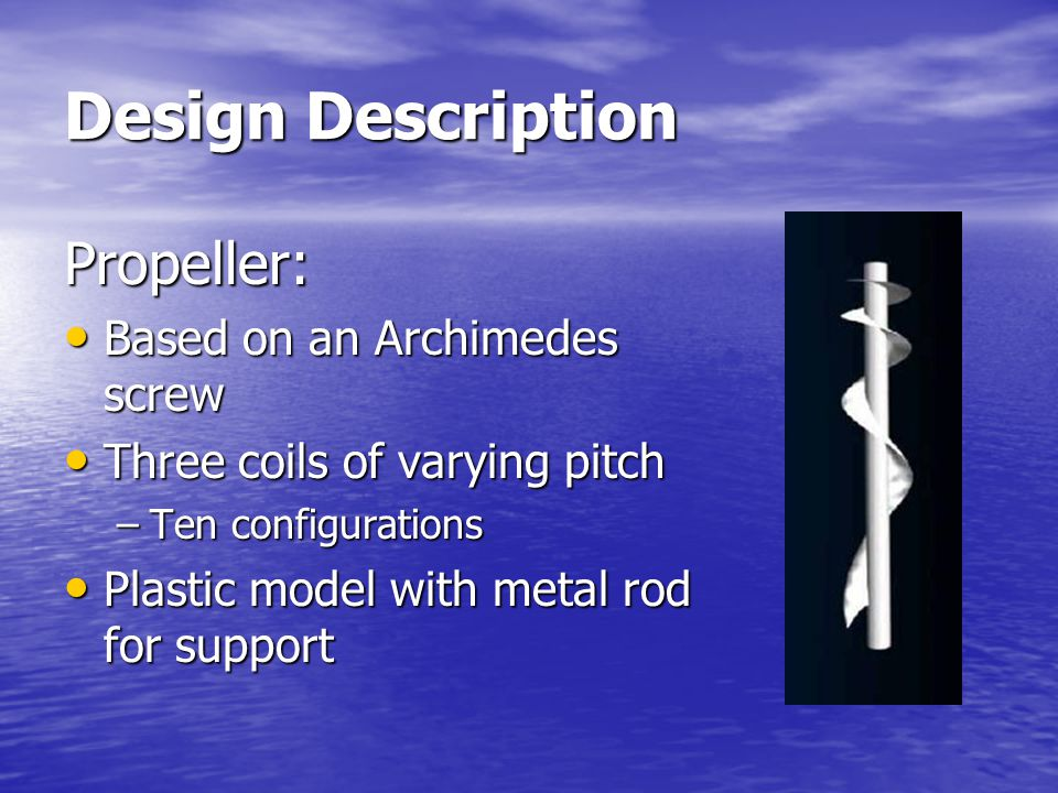 Design Description Propeller: Based on an Archimedes screw Based on an Archimedes screw Three coils of varying pitch Three coils of varying pitch –Ten configurations Plastic model with metal rod for support Plastic model with metal rod for support