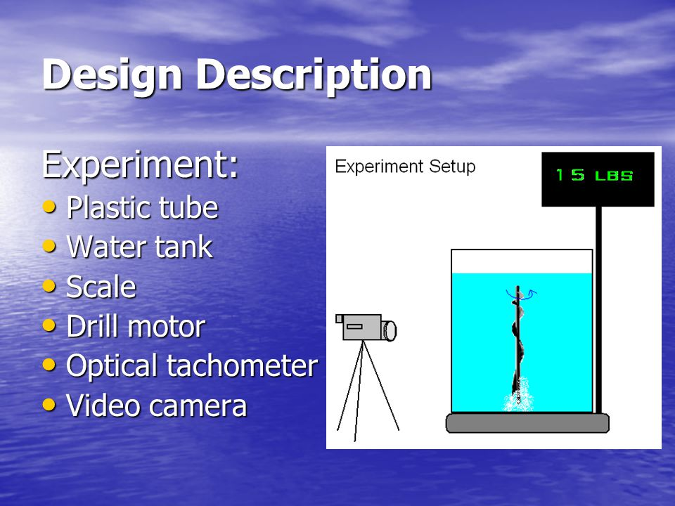 Design Description Experiment: Plastic tube Plastic tube Water tank Water tank Scale Scale Drill motor Drill motor Optical tachometer Optical tachometer Video camera Video camera