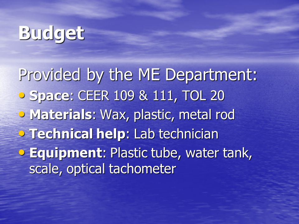 Budget Provided by the ME Department: Space: CEER 109 & 111, TOL 20 Space: CEER 109 & 111, TOL 20 Materials: Wax, plastic, metal rod Materials: Wax, plastic, metal rod Technical help: Lab technician Technical help: Lab technician Equipment: Plastic tube, water tank, scale, optical tachometer Equipment: Plastic tube, water tank, scale, optical tachometer