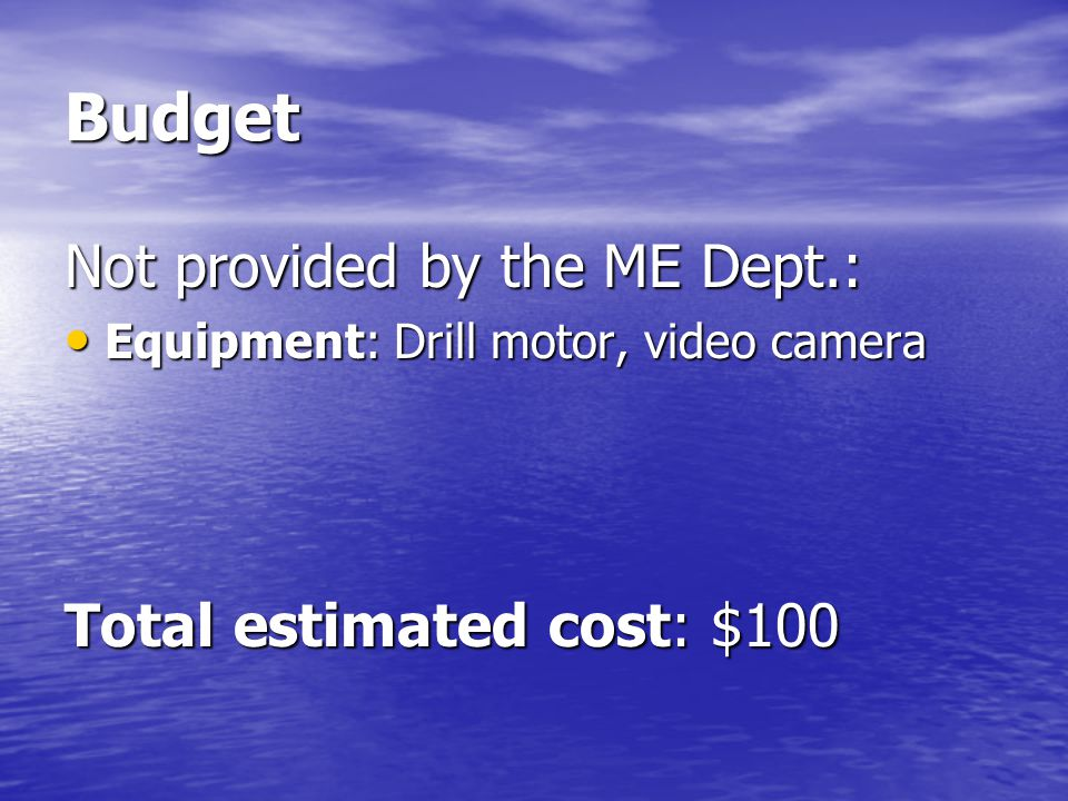 Budget Not provided by the ME Dept.: Equipment: Drill motor, video camera Equipment: Drill motor, video camera Total estimated cost: $100