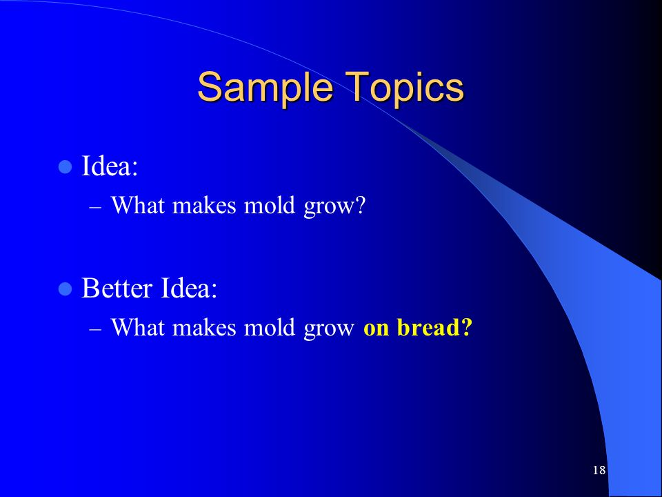 18 Sample Topics Idea: – What makes mold grow Better Idea: – What makes mold grow on bread