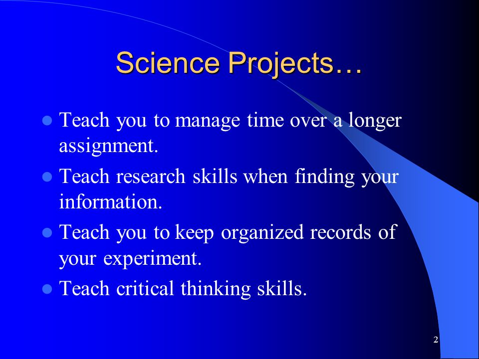 2 Science Projects… Teach you to manage time over a longer assignment.