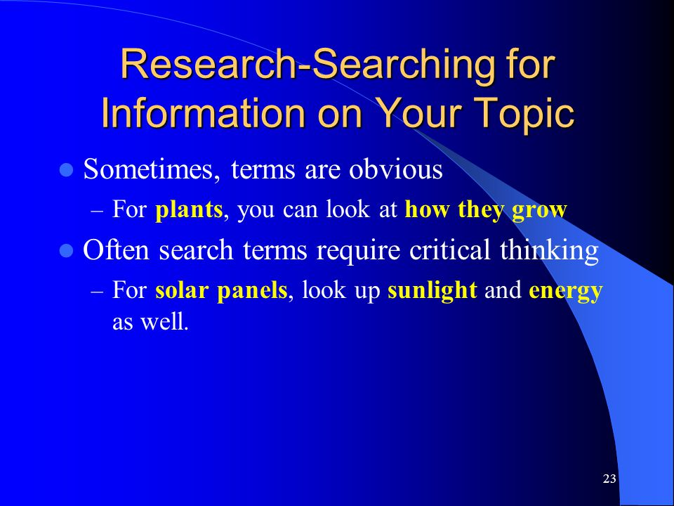 23 Research-Searching for Information on Your Topic Sometimes, terms are obvious – For plants, you can look at how they grow Often search terms require critical thinking – For solar panels, look up sunlight and energy as well.