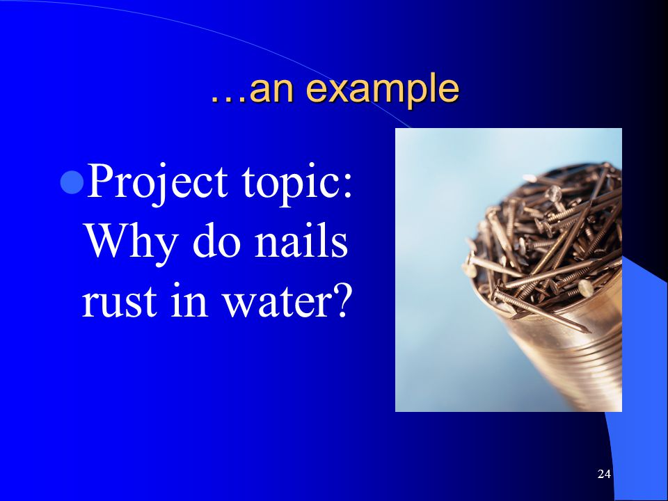24 …an example Project topic: Why do nails rust in water