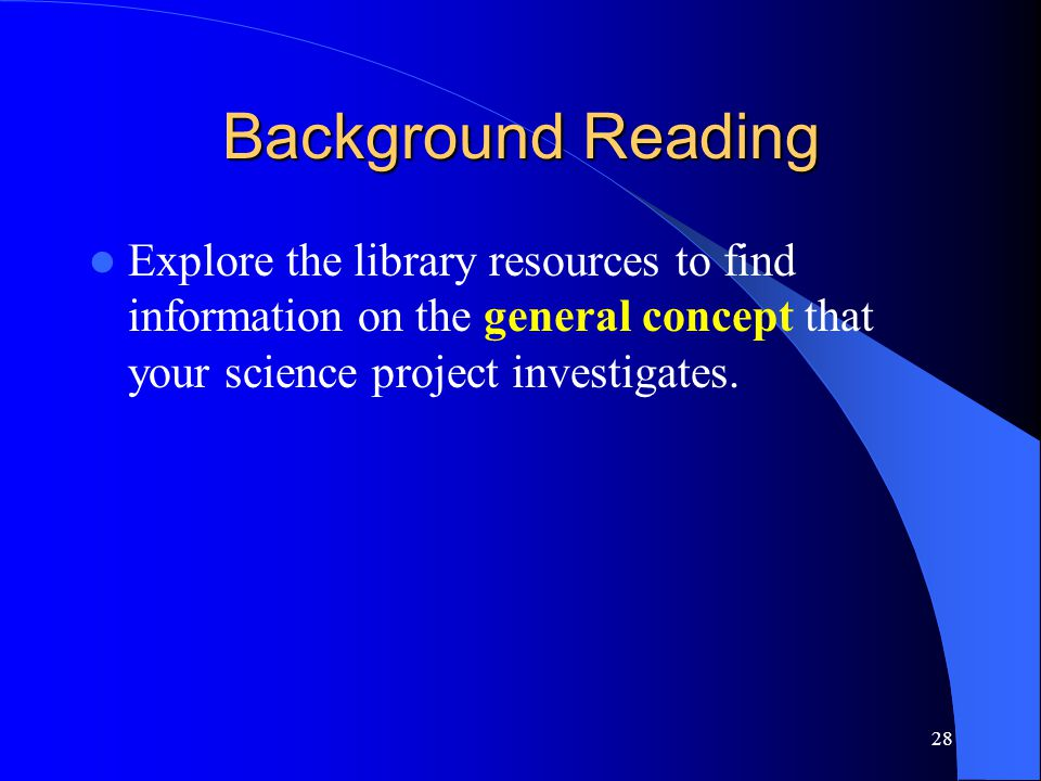 28 Background Reading Explore the library resources to find information on the general concept that your science project investigates.