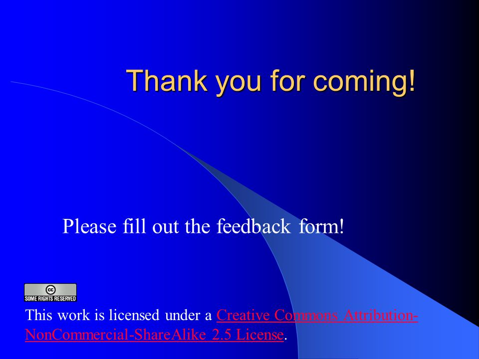 Thank you for coming. Please fill out the feedback form.