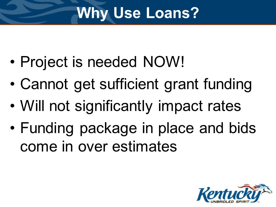 Why Use Loans? Project is needed NOW! Cannot get sufficient grant funding Will not significantly impact rates Funding package in place and bids come i