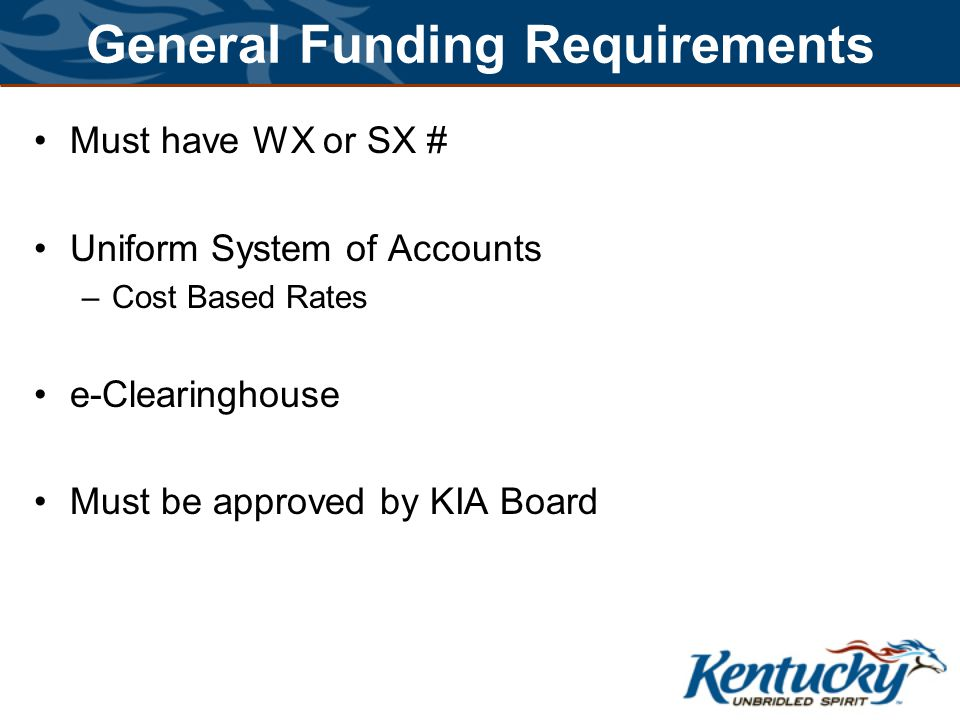 General Funding Requirements Must have WX or SX # Uniform System of Accounts –Cost Based Rates e-Clearinghouse Must be approved by KIA Board