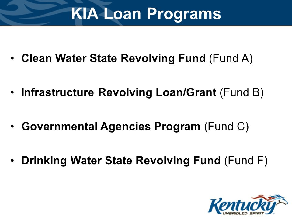 KIA Loan Programs Clean Water State Revolving Fund (Fund A) Infrastructure Revolving Loan/Grant (Fund B) Governmental Agencies Program (Fund C) Drinking Water State Revolving Fund (Fund F)