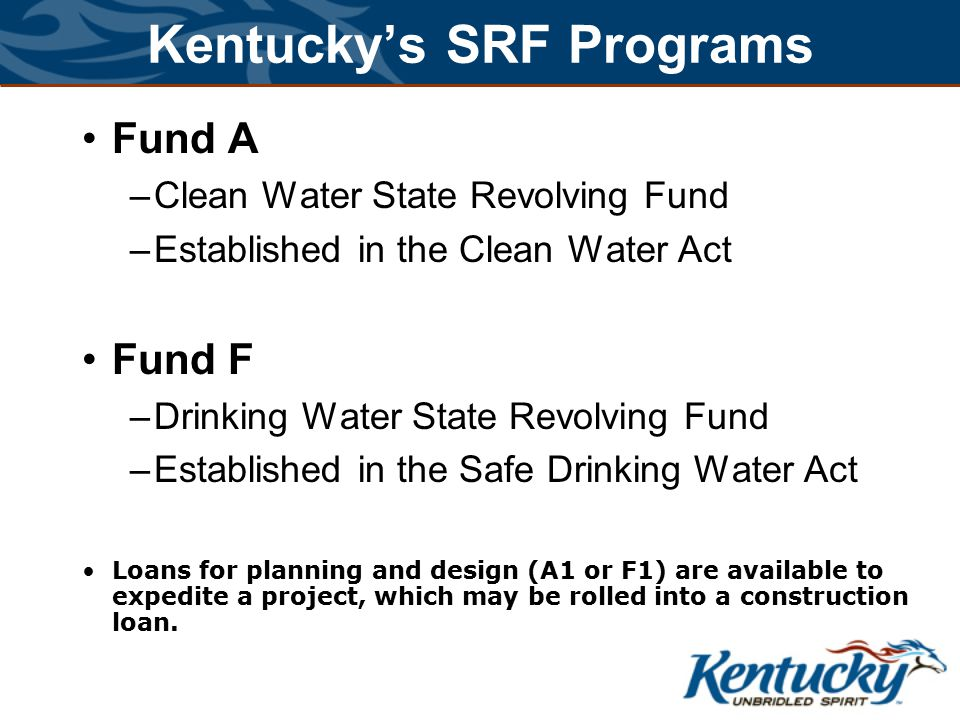 Kentucky's SRF Programs Fund A –Clean Water State Revolving Fund –Established in the Clean Water Act Fund F –Drinking Water State Revolving Fund –Established in the Safe Drinking Water Act Loans for planning and design (A1 or F1) are available to expedite a project, which may be rolled into a construction loan.