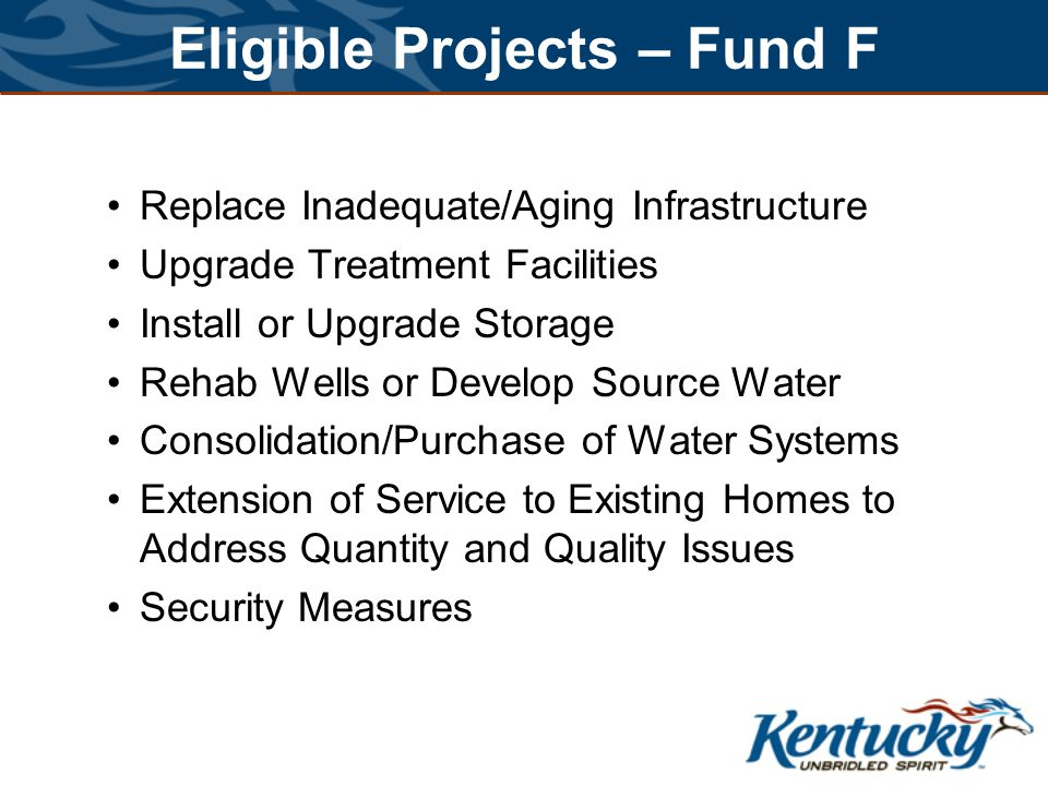 Eligible Projects – Fund F Replace Inadequate/Aging Infrastructure Upgrade Treatment Facilities Install or Upgrade Storage Rehab Wells or Develop Source Water Consolidation/Purchase of Water Systems Extension of Service to Existing Homes to Address Quantity and Quality Issues Security Measures