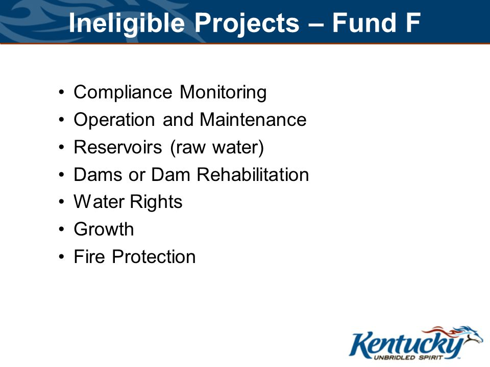 Ineligible Projects – Fund F Compliance Monitoring Operation and Maintenance Reservoirs (raw water) Dams or Dam Rehabilitation Water Rights Growth Fire Protection