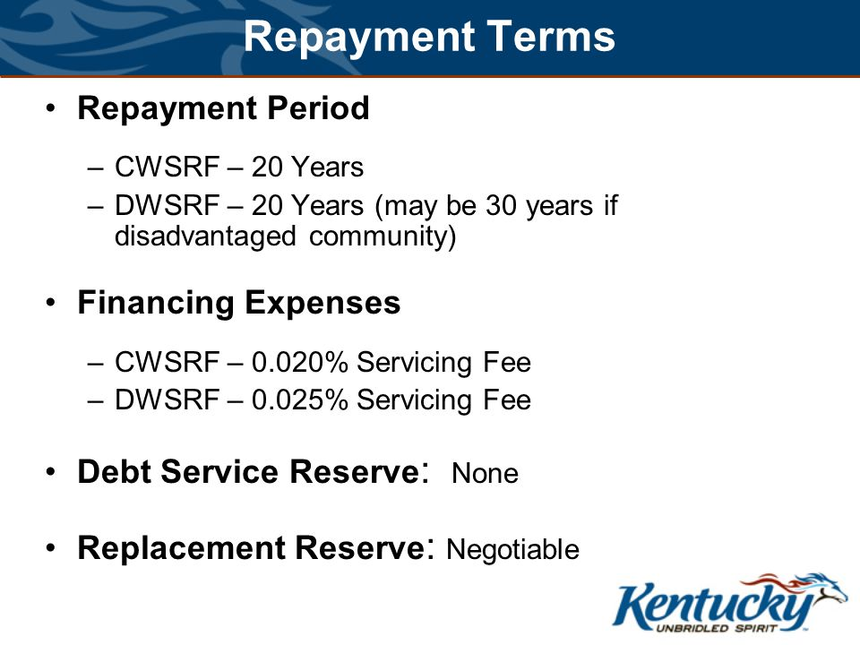Repayment Terms Repayment Period –CWSRF – 20 Years –DWSRF – 20 Years (may be 30 years if disadvantaged community) Financing Expenses –CWSRF – 0.020% Servicing Fee –DWSRF – 0.025% Servicing Fee Debt Service Reserve : None Replacement Reserve : Negotiable
