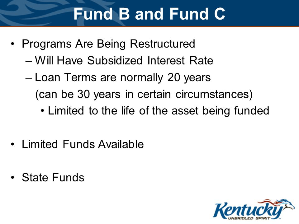 Fund B and Fund C Programs Are Being Restructured –Will Have Subsidized Interest Rate –Loan Terms are normally 20 years (can be 30 years in certain circumstances) Limited to the life of the asset being funded Limited Funds Available State Funds