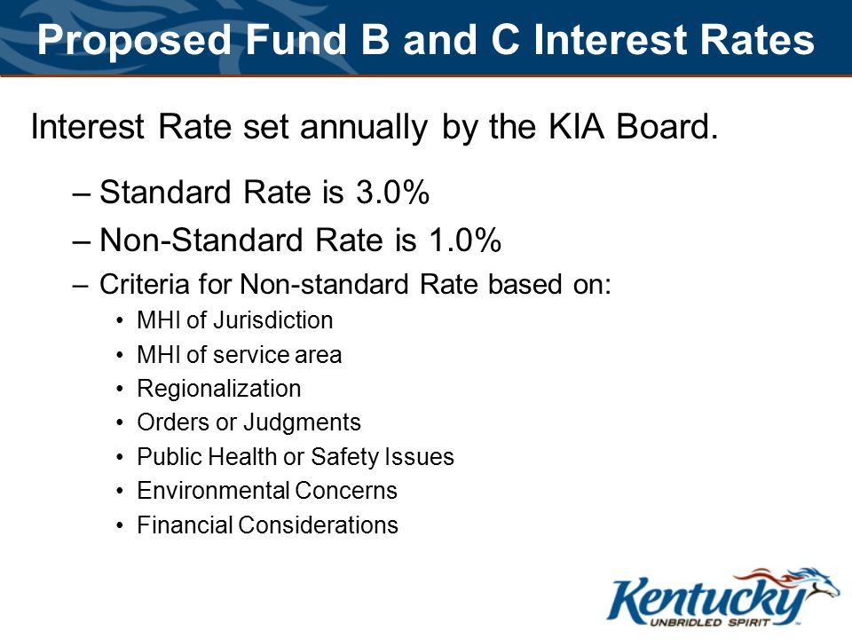 Proposed Fund B and C Interest Rates Interest Rate set annually by the KIA Board. –Standard Rate is 3.0% –Non-Standard Rate is 1.0% –Criteria for Non-