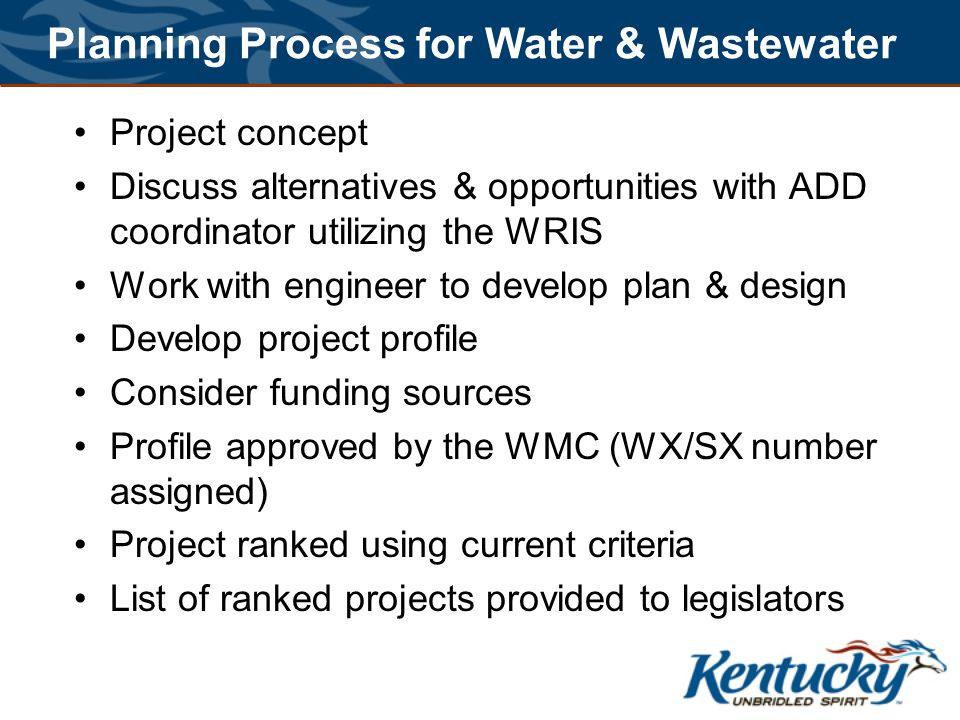 Planning Process for Water & Wastewater Project concept Discuss alternatives & opportunities with ADD coordinator utilizing the WRIS Work with engineer to develop plan & design Develop project profile Consider funding sources Profile approved by the WMC (WX/SX number assigned) Project ranked using current criteria List of ranked projects provided to legislators