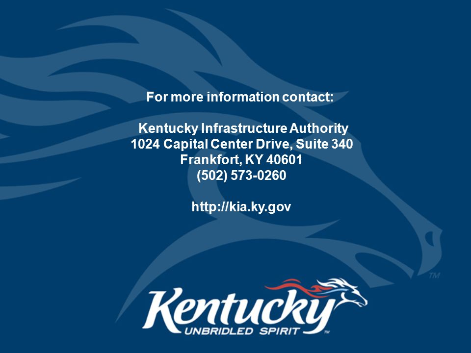 For more information contact: Kentucky Infrastructure Authority 1024 Capital Center Drive, Suite 340 Frankfort, KY 40601 (502) 573-0260 http://kia.ky.gov