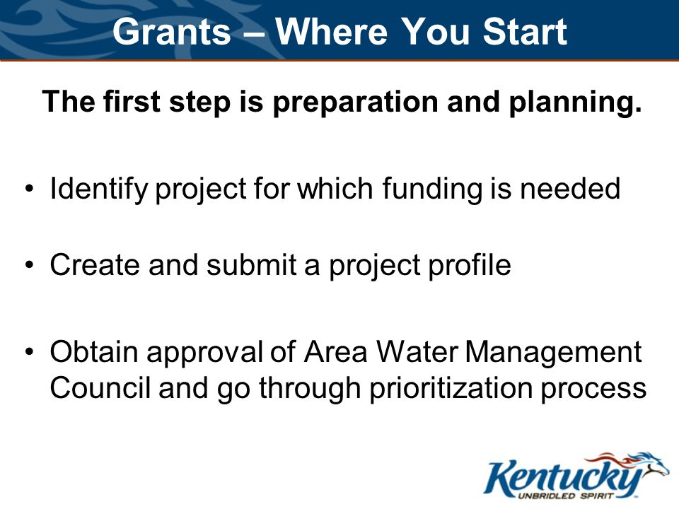 Grants – Where You Start The first step is preparation and planning. Identify project for which funding is needed Create and submit a project profile