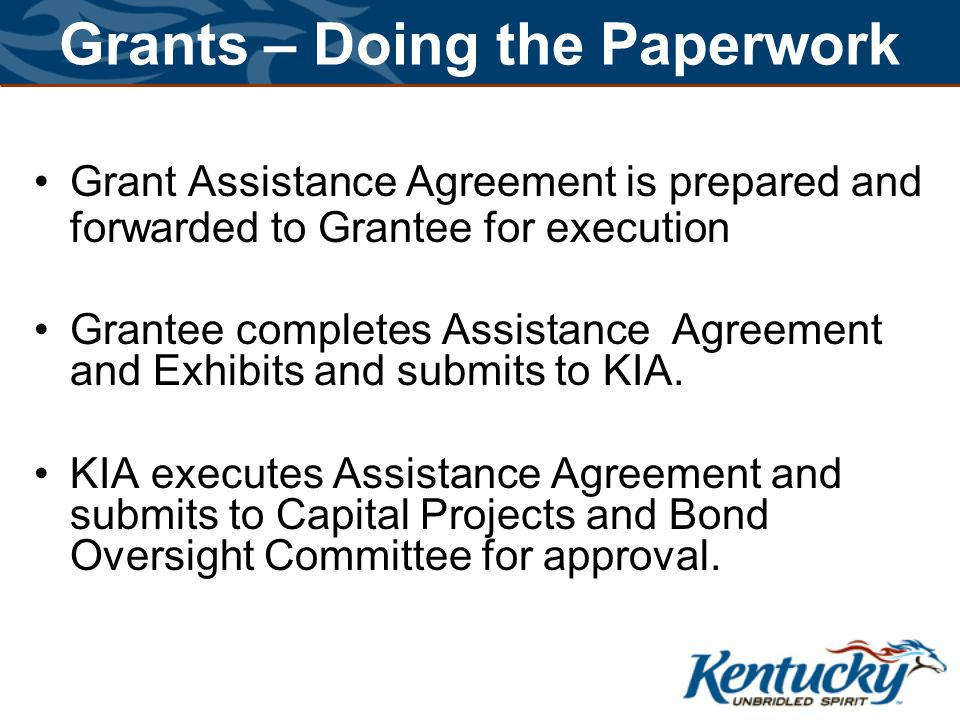 Grants – Doing the Paperwork Grant Assistance Agreement is prepared and forwarded to Grantee for execution Grantee completes Assistance Agreement and Exhibits and submits to KIA.