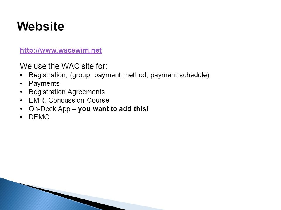 http://www.wacswim.net We use the WAC site for: Registration, (group, payment method, payment schedule) Payments Registration Agreements EMR, Concussion Course On-Deck App – you want to add this.