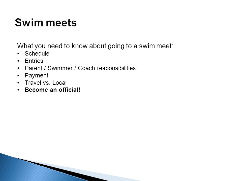 What you need to know about going to a swim meet: Schedule Entries Parent / Swimmer / Coach responsibilities Payment Travel vs.