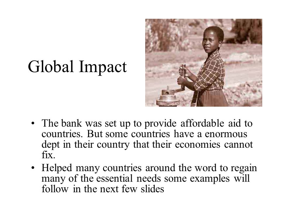 Global Impact The bank was set up to provide affordable aid to countries.