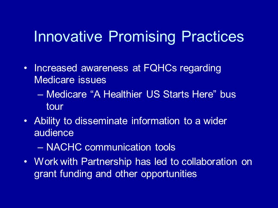 Innovative Promising Practices Increased awareness at FQHCs regarding Medicare issues –Medicare A Healthier US Starts Here bus tour Ability to disseminate information to a wider audience –NACHC communication tools Work with Partnership has led to collaboration on grant funding and other opportunities