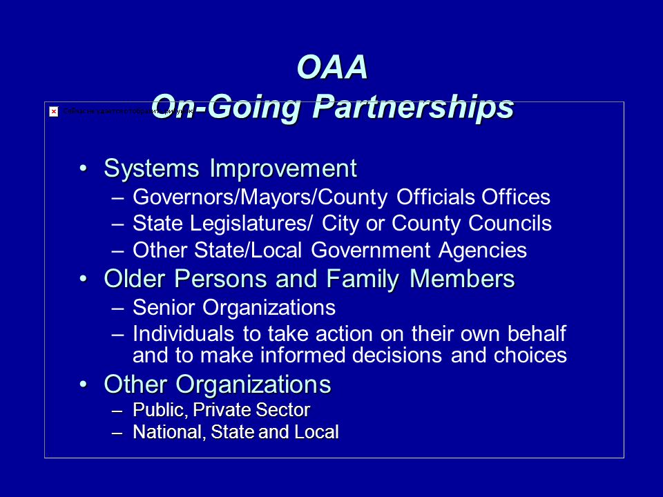 OAA On-Going Partnerships Systems ImprovementSystems Improvement –Governors/Mayors/County Officials Offices –State Legislatures/ City or County Councils –Other State/Local Government Agencies Older Persons and Family MembersOlder Persons and Family Members –Senior Organizations –Individuals to take action on their own behalf and to make informed decisions and choices Other OrganizationsOther Organizations –Public, Private Sector –National, State and Local