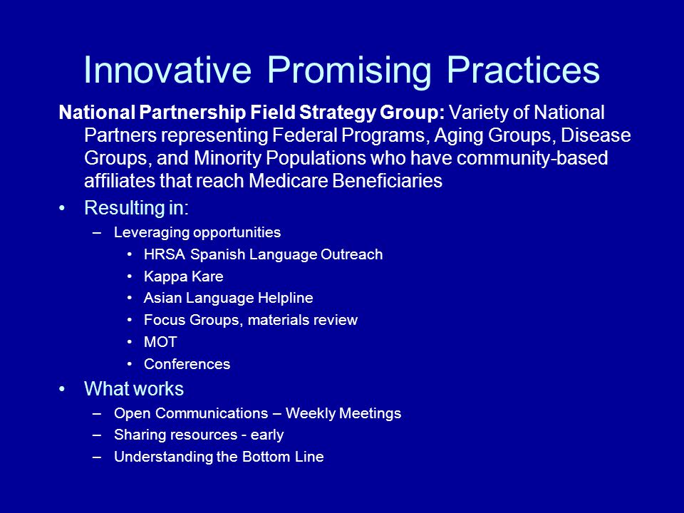 Innovative Promising Practices National Partnership Field Strategy Group: Variety of National Partners representing Federal Programs, Aging Groups, Disease Groups, and Minority Populations who have community-based affiliates that reach Medicare Beneficiaries Resulting in: –Leveraging opportunities HRSA Spanish Language Outreach Kappa Kare Asian Language Helpline Focus Groups, materials review MOT Conferences What works –Open Communications – Weekly Meetings –Sharing resources - early –Understanding the Bottom Line