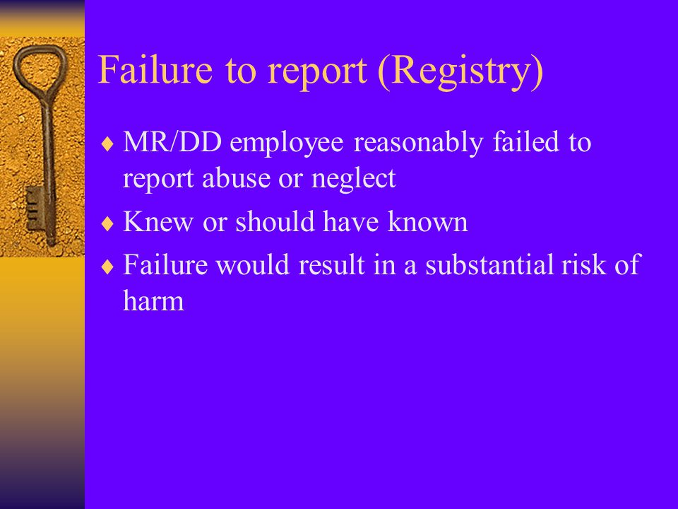 Failure to report (Criminal)  Person has reason to believe  Individual suffered or faces substantial risk of suffering  Any wound, injury, disability or condition to reasonably indicate abuse or neglect (including misappropriation)  Did not immediately report to law enforcement of the county board