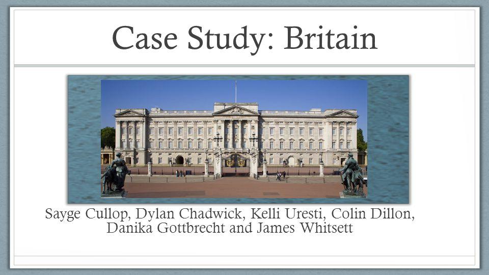 Case Study: Britain Sayge Cullop, Dylan Chadwick, Kelli Uresti, Colin Dillon, Danika Gottbrecht and James Whitsett