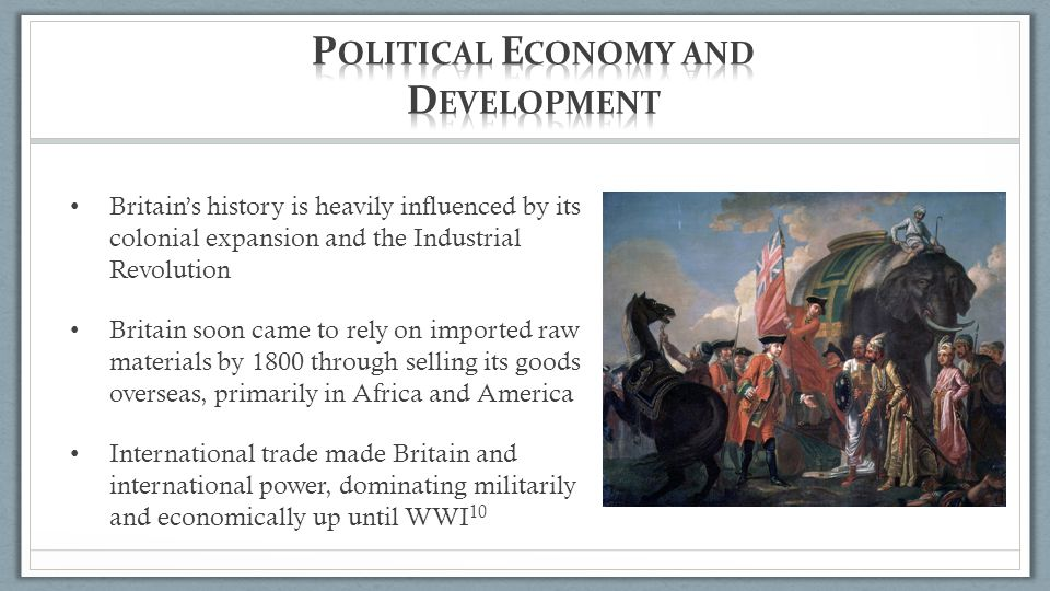 Britain's history is heavily influenced by its colonial expansion and the Industrial Revolution Britain soon came to rely on imported raw materials by 1800 through selling its goods overseas, primarily in Africa and America International trade made Britain and international power, dominating militarily and economically up until WWI 10