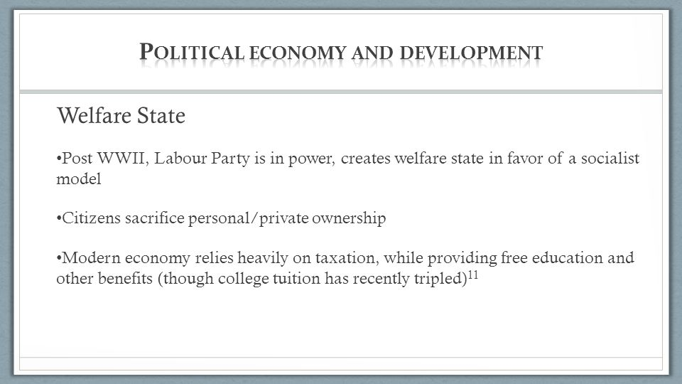 Welfare State Post WWII, Labour Party is in power, creates welfare state in favor of a socialist model Citizens sacrifice personal/private ownership Modern economy relies heavily on taxation, while providing free education and other benefits (though college tuition has recently tripled) 11