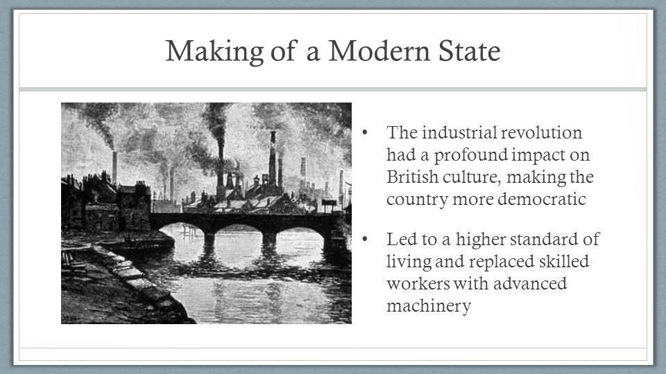 Making of a Modern State The industrial revolution had a profound impact on British culture, making the country more democratic Led to a higher standard of living and replaced skilled workers with advanced machinery