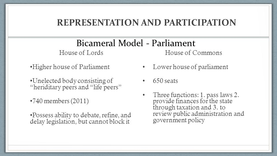 REPRESENTATION AND PARTICIPATION House of Lords Higher house of Parliament Unelected body consisting of heriditary peers and life peers 740 members (2011) Possess ability to debate, refine, and delay legislation, but cannot block it House of Commons Lower house of parliament 650 seats Three functions: 1.