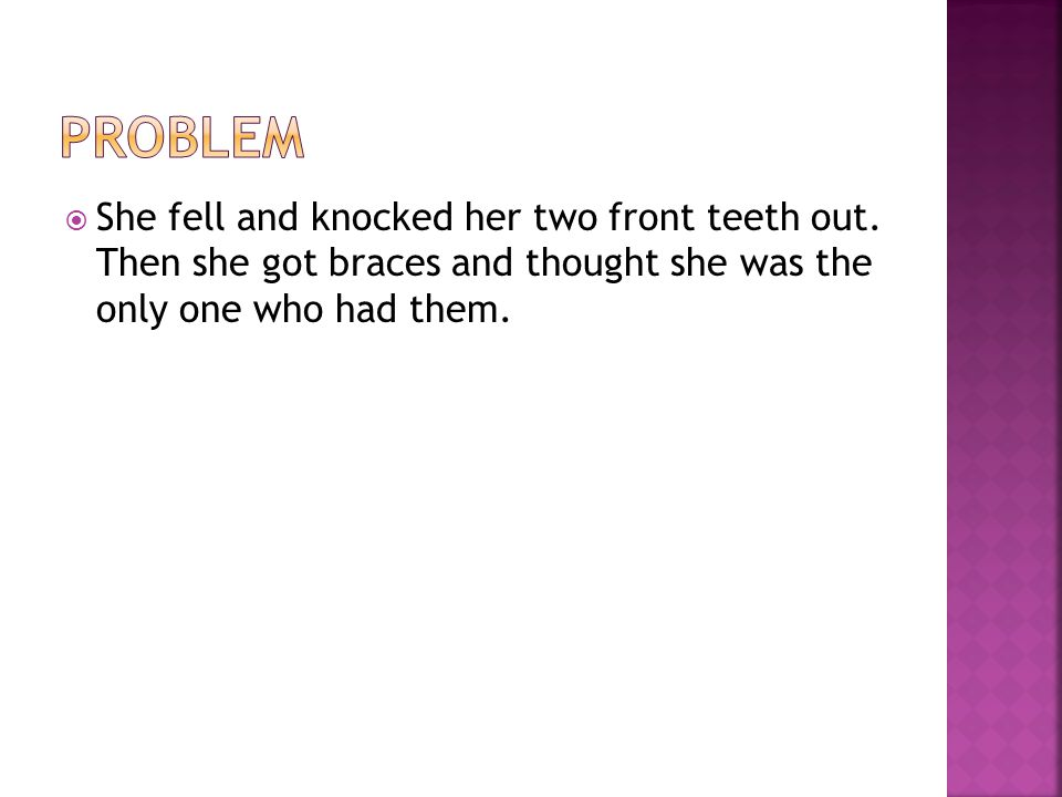  She finds some one else who has braces.